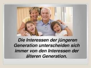 Die Interessen der jüngeren Generation unterscheiden sich immer von den Inte