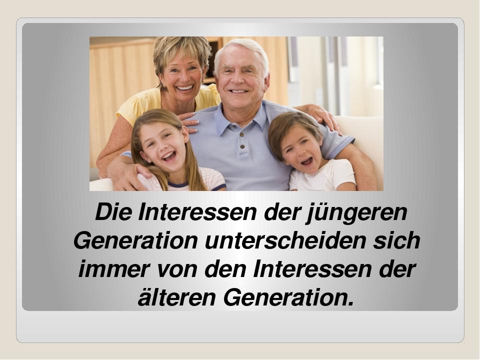 Die Interessen der jüngeren Generation unterscheiden sich immer von den Inte...