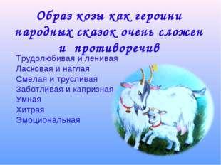 Образ козы как героини народных сказок очень сложен и противоречив Трудолюбив
