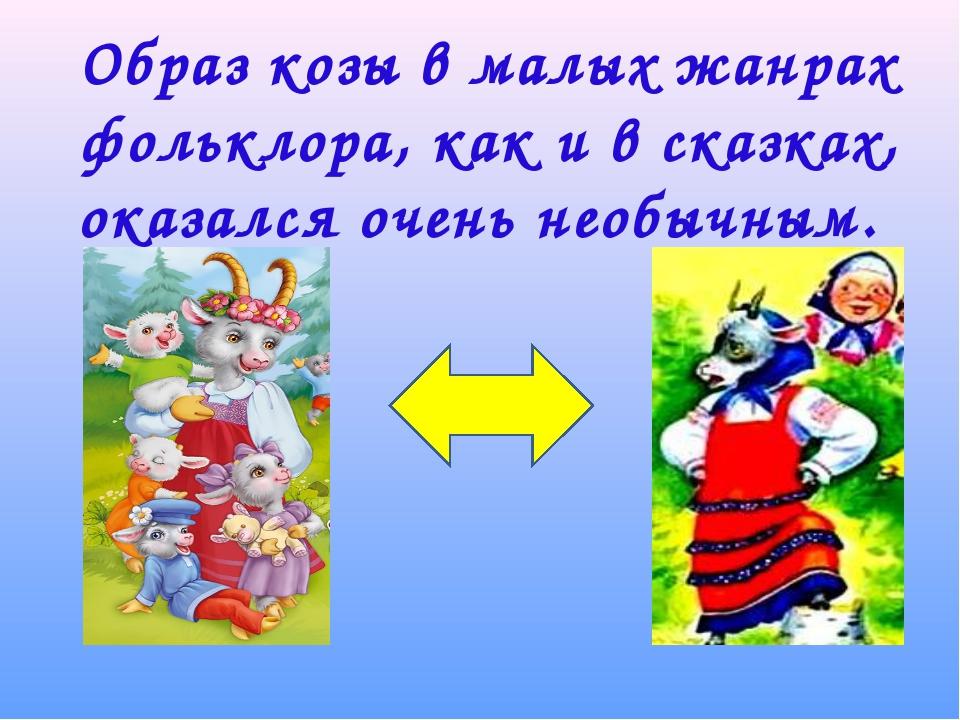 Образ козы в малых жанрах фольклора, как и в сказках, оказался очень необычным.