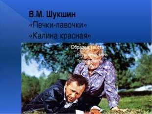 В.М. Шукшин «Печки-лавочки» «Калина красная»