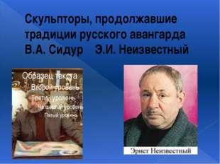 Скульпторы, продолжавшие традиции русского авангарда В.А. Сидур Э.И. Неизвест