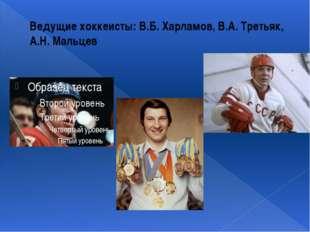 Ведущие хоккеисты: В.Б. Харламов, В.А. Третьяк, А.Н. Мальцев