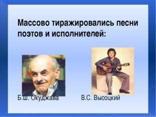 Массово тиражировались песни поэтов и исполнителей: Б.Ш. Окуджава В.С. Высоцкий