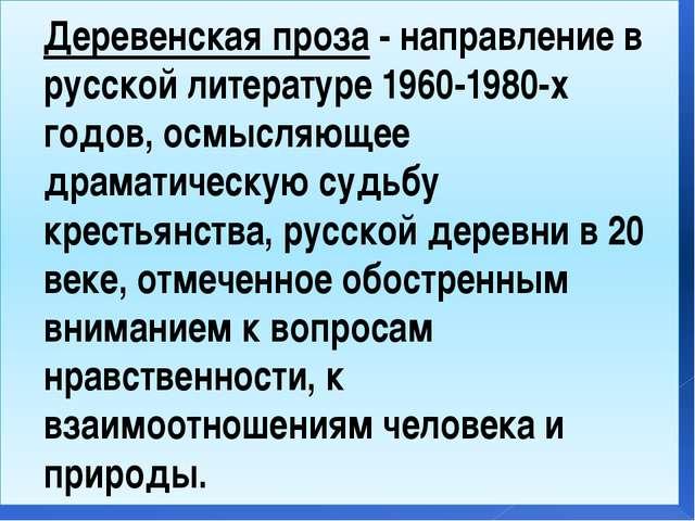 Деревенская проза- направление в русской литературе 1960-1980-х годов, осмыс...