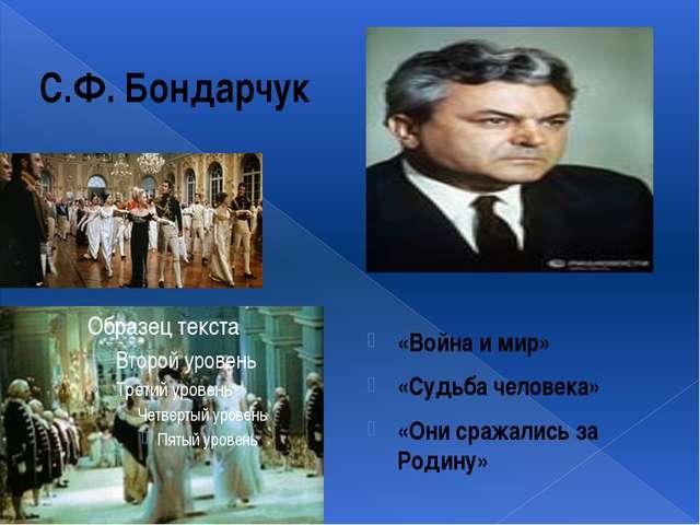 С.Ф. Бондарчук «Война и мир» «Судьба человека» «Они сражались за Родину»