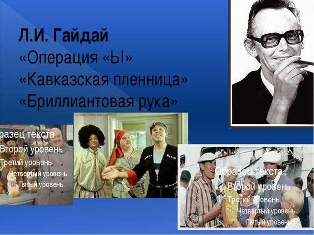 Л.И. Гайдай «Операция «Ы» «Кавказская пленница» «Бриллиантовая рука»