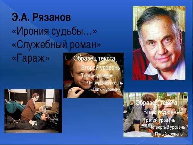 Э.А. Рязанов «Ирония судьбы…» «Служебный роман» «Гараж»