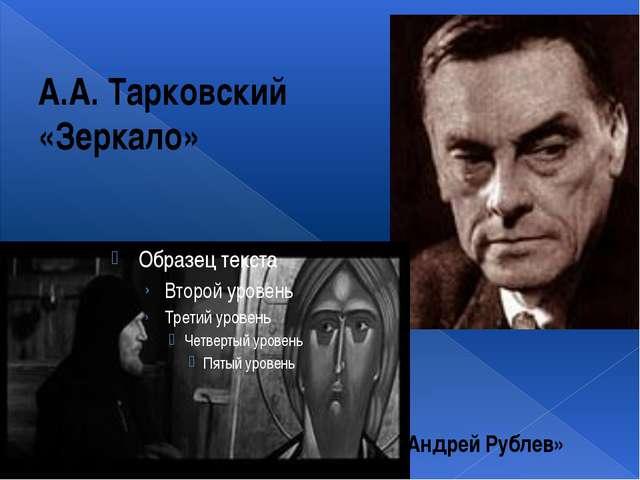 А.А. Тарковский «Зеркало» «Андрей Рублев»