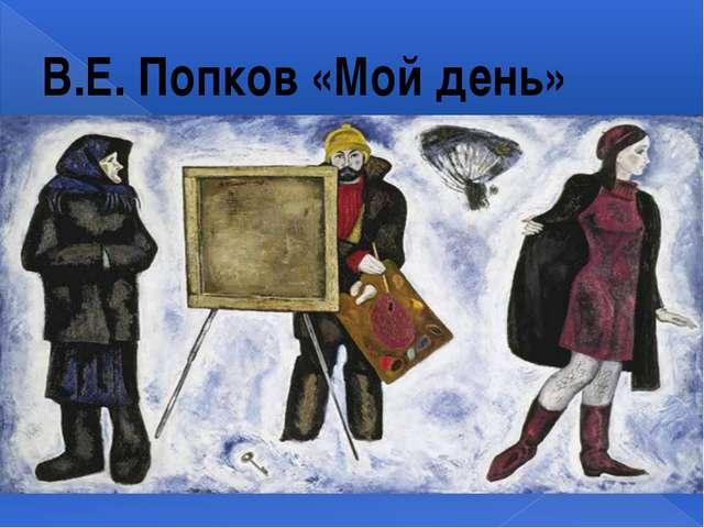 В.Е. Попков «Мой день»