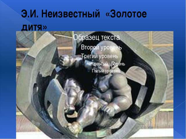 Э.И. Неизвестный «Золотое дитя»