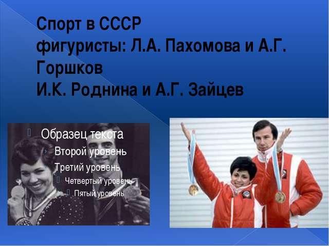 Спорт в СССР фигуристы: Л.А. Пахомова и А.Г. Горшков И.К. Роднина и А.Г. Зайцев