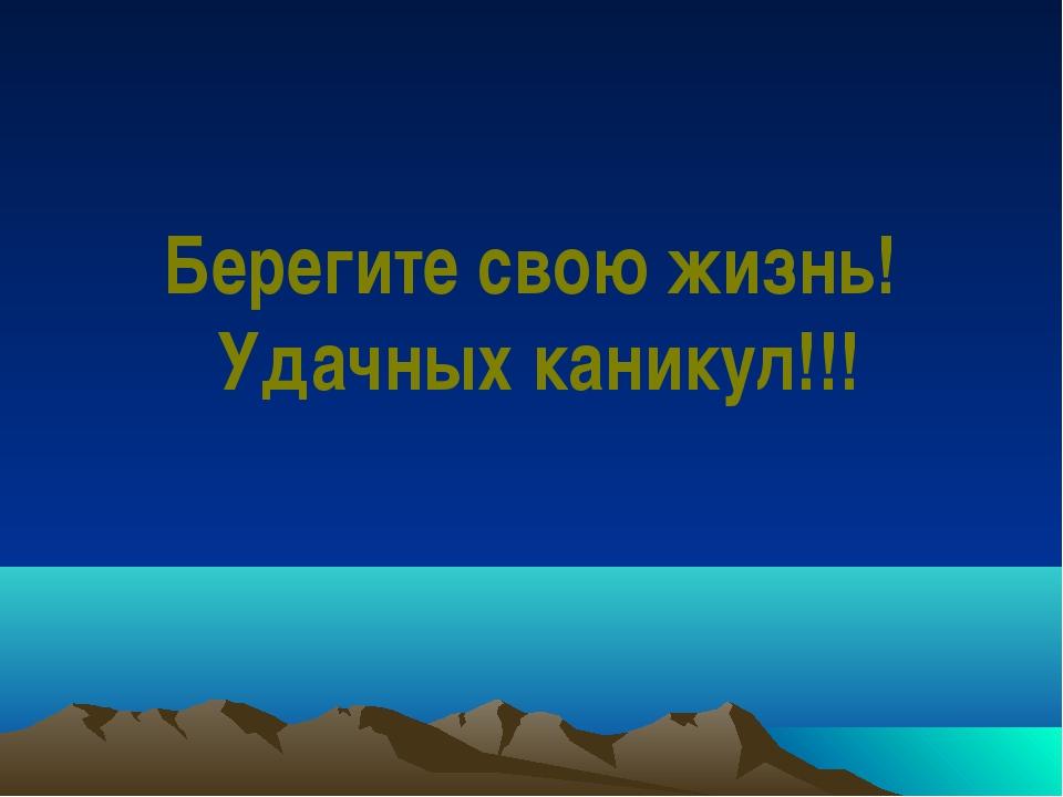 Берегите свою жизнь! Удачных каникул!!!