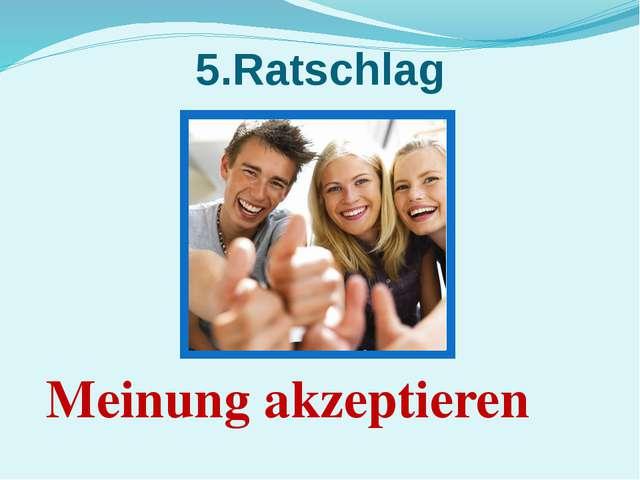 5.Ratschlag Meinung akzeptieren