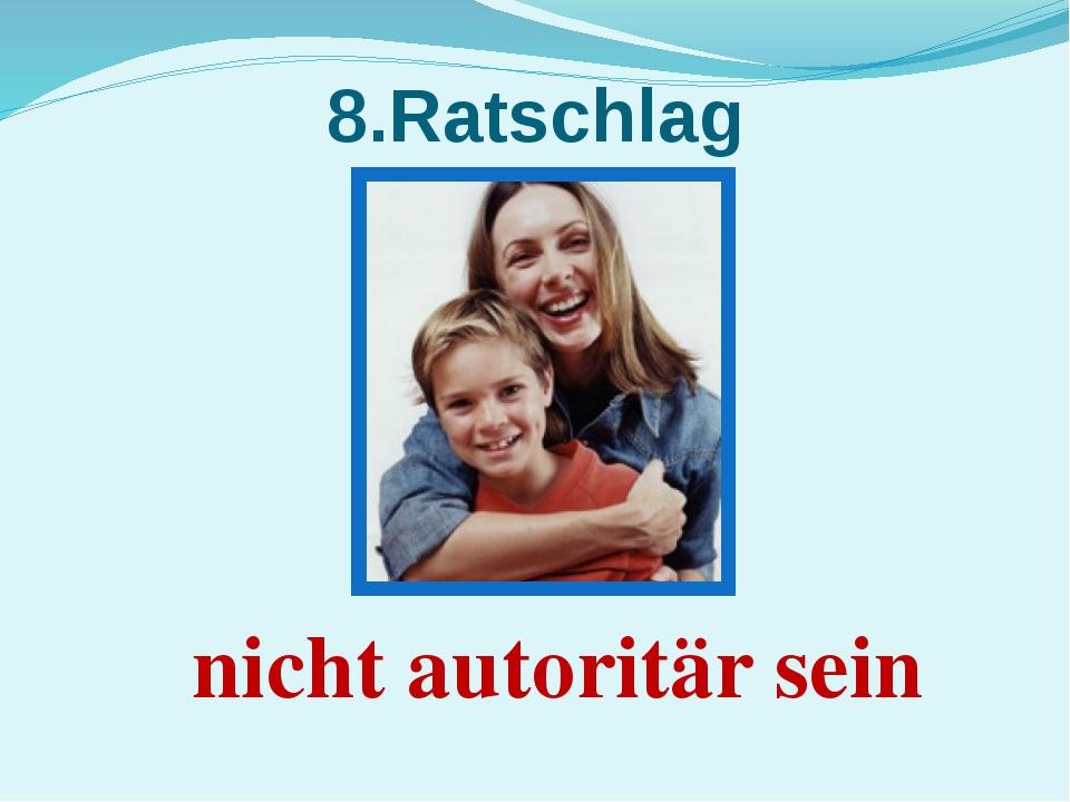 8.Ratschlag nicht autoritär sein