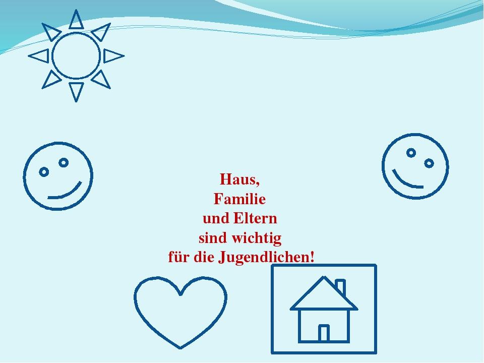 Haus, Familie und Eltern sind wichtig für die Jugendlichen!