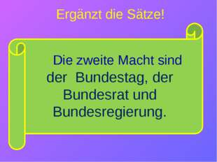 der Bundestag, der Bundesrat und Bundesregierung. Ergänzt die Sätze! Die zwe