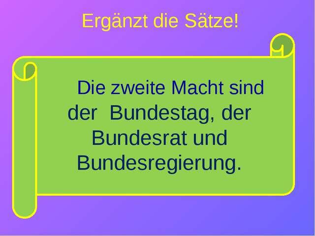 der Bundestag, der Bundesrat und Bundesregierung. Ergänzt die Sätze! Die zwe...