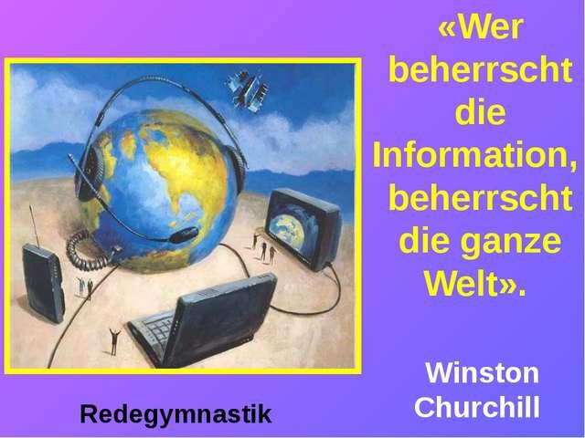 «Wer beherrscht die Information, beherrscht die ganze Welt». Winston Churchi...
