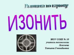 МОУ СОШ № 10 учитель технологии Лежнева Татьяна Геннадьевна