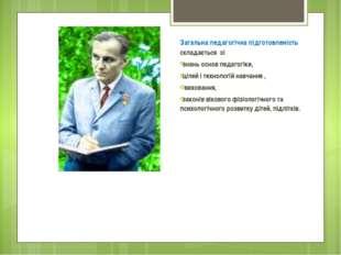 Загальна педагогічна підготовленість складається зі знань основ педагогіки, ц