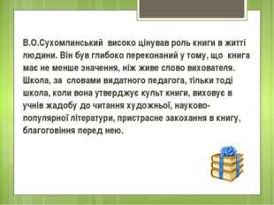 В.О.Сухомлинський високо цінував роль книги в житті людини. Він був глибоко п