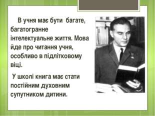 В учня має бути багате, багатогранне інтелектуальне життя. Мова йде про чита