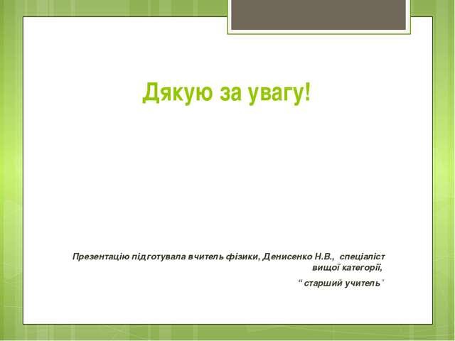 Дякую за увагу! Презентацію підготувала вчитель фізики, Денисенко Н.В., спеці...