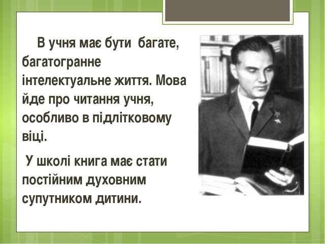 В учня має бути багате, багатогранне інтелектуальне життя. Мова йде про чита...