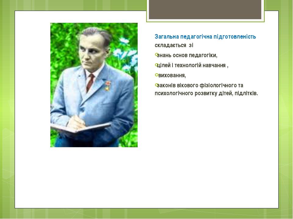 Загальна педагогічна підготовленість складається зі знань основ педагогіки, ц...