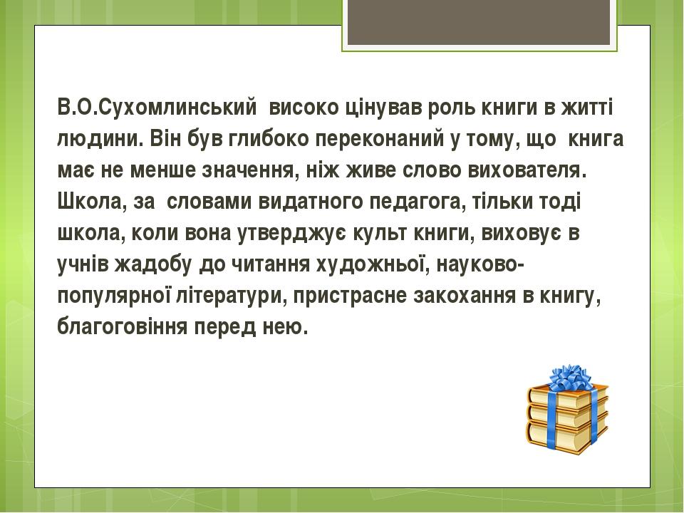 В.О.Сухомлинський високо цінував роль книги в житті людини. Він був глибоко п...
