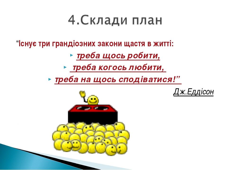 """""""Існує три грандіозних закони щастя в житті: треба щось робити, треба когось..."""