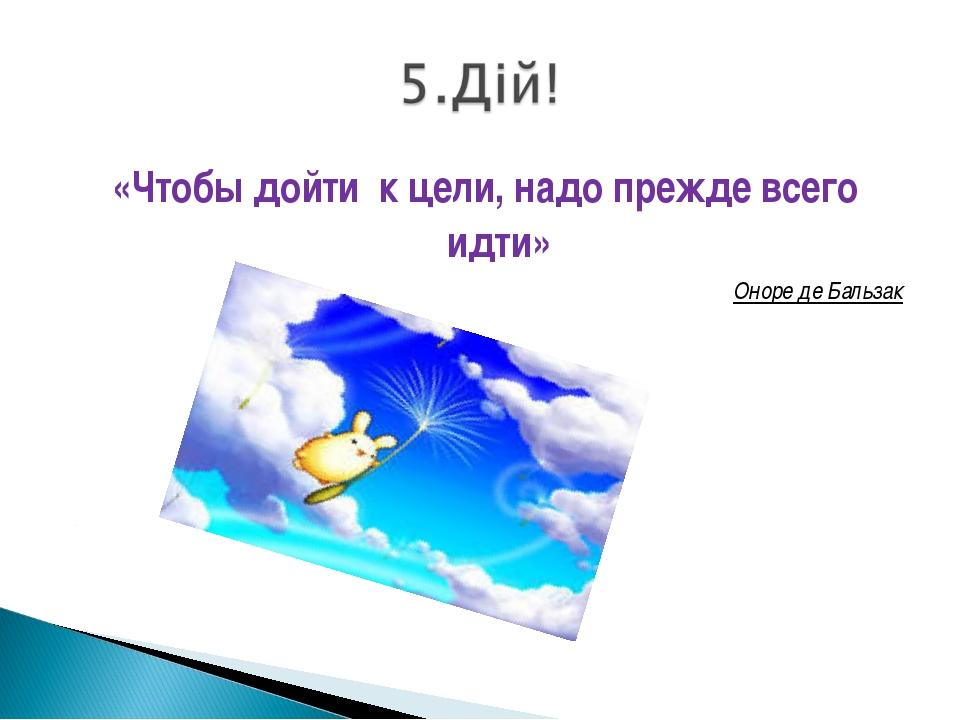 «Чтобы дойти к цели, надо прежде всего идти» Оноре де Бальзак