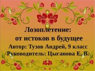 Лозоплетение: от истоков в будущее Автор: Тузов Андрей, 9 класс Руководитель: