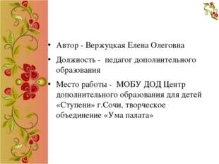 Автор - Вержуцкая Елена Олеговна Должность - педагог дополнительного образов