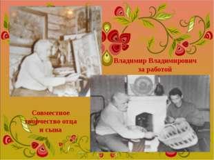 Владимир Владимирович за работой Совместное творчество отца и сына