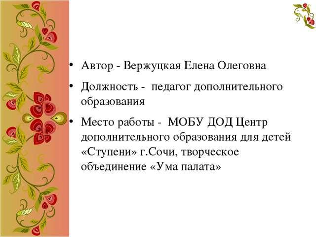 Автор - Вержуцкая Елена Олеговна Должность - педагог дополнительного образов...