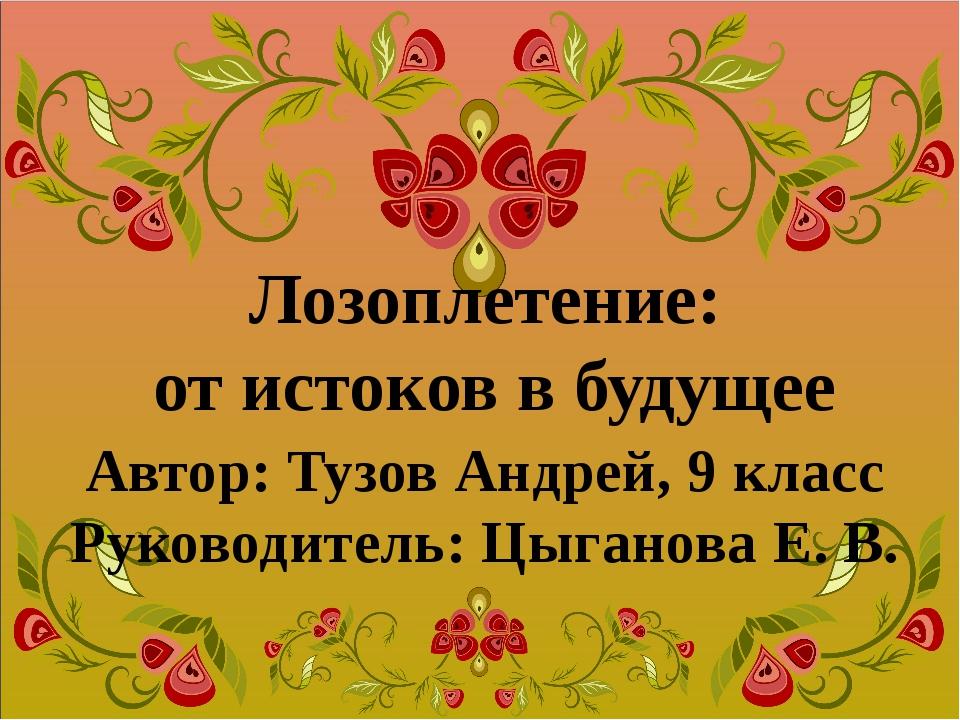 Лозоплетение: от истоков в будущее Автор: Тузов Андрей, 9 класс Руководитель:...