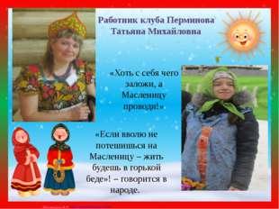 Работник клуба Перминова Татьяна Михайловна «Хоть с себя чего заложи, а Масле