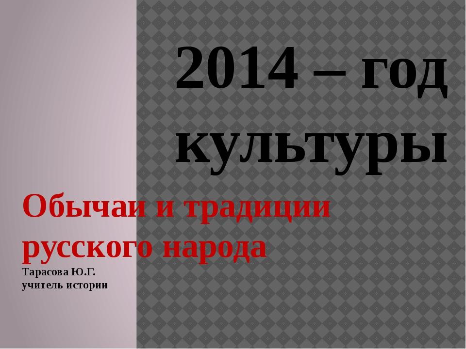 Обычаи и традиции русского народа Тарасова Ю.Г. учитель истории 2014 – год ку...