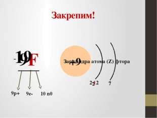 Закрепим! 9F 19 +9 9р+ 9е- - 10 n0 Заряд ядра атома (Z) фтора 7 2∙12 2