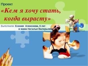 Проект «Кем я хочу стать, когда вырасту» Выполнили: Есения Алексеева, 6 лет и