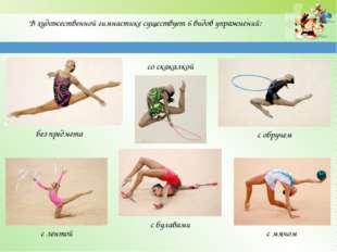 В художественной гимнастике существует 6 видов упражнений: без предмета со ск