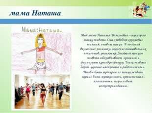 мама Наташа Моя мама Наталья Валерьевна – тренер по танцу живота. Она проводи