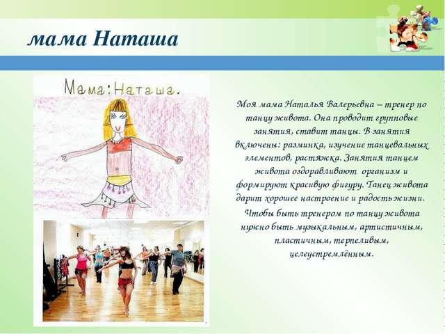 мама Наташа Моя мама Наталья Валерьевна – тренер по танцу живота. Она проводи...