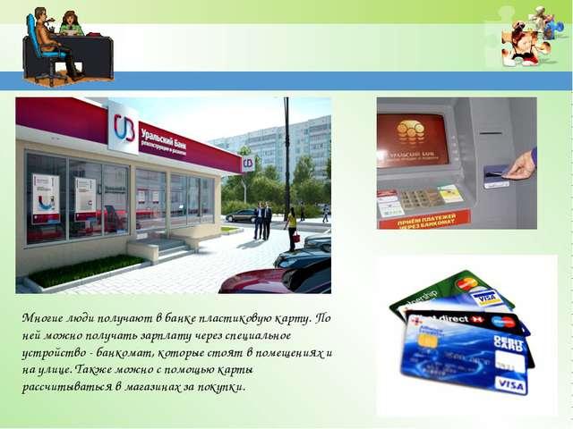 Многие люди получают в банке пластиковую карту. По ней можно получать зарплат...