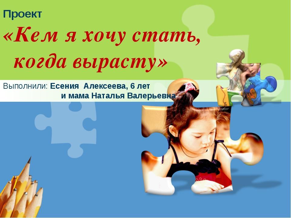 Проект «Кем я хочу стать, когда вырасту» Выполнили: Есения Алексеева, 6 лет и...