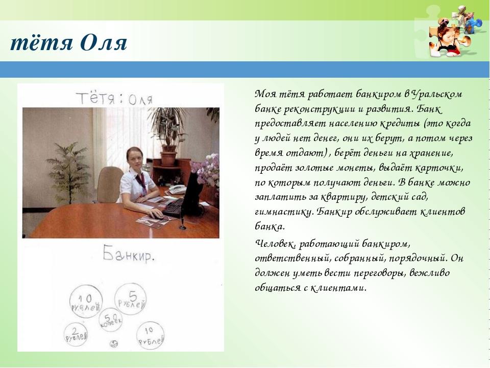тётя Оля Моя тётя работает банкиром в Уральском банке реконструкции и развити...