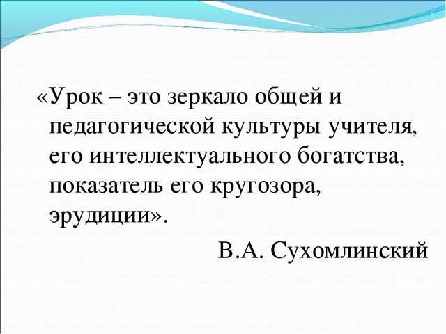 «Урок – это зеркало общей и педагогической культуры учителя, его интеллектуал...