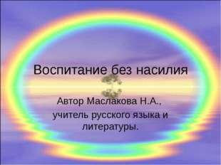 Воспитание без насилия Автор Маслакова Н.А., учитель русского языка и литерат